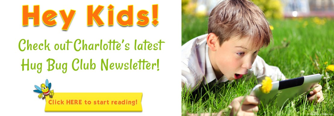 Hey Kids! Check out Charlotte's latest Hug Bug Club Newsletter! CLICK HERE to start reading!